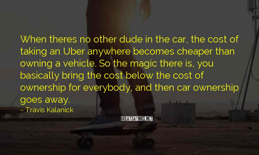 Travis Kalanick Sayings: When theres no other dude in the car, the cost of taking an Uber anywhere