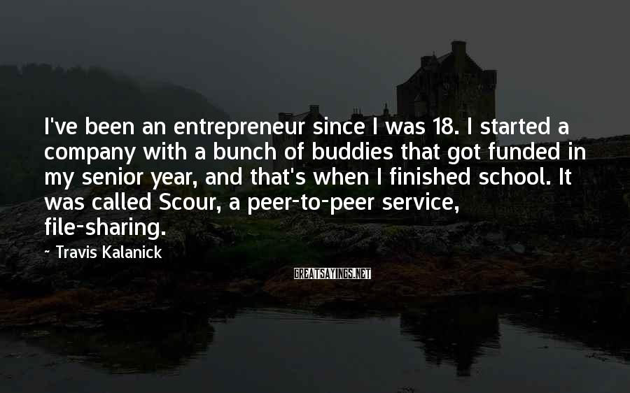 Travis Kalanick Sayings: I've been an entrepreneur since I was 18. I started a company with a bunch