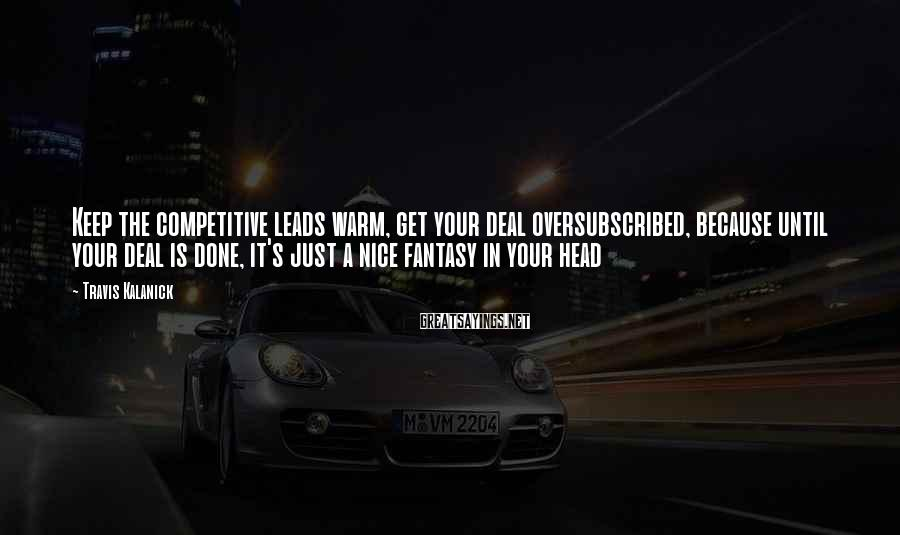Travis Kalanick Sayings: Keep the competitive leads warm, get your deal oversubscribed, because until your deal is done,