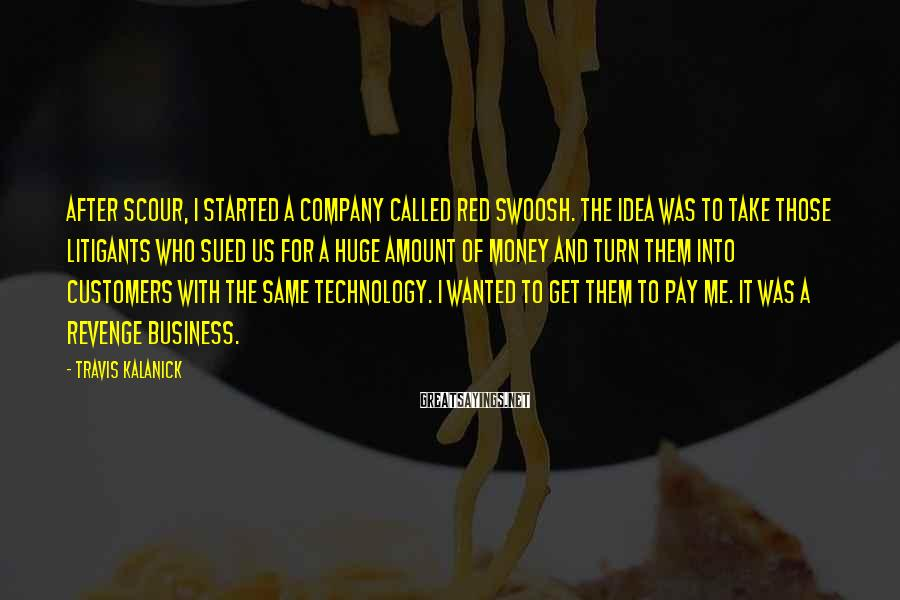 Travis Kalanick Sayings: After Scour, I started a company called Red Swoosh. The idea was to take those