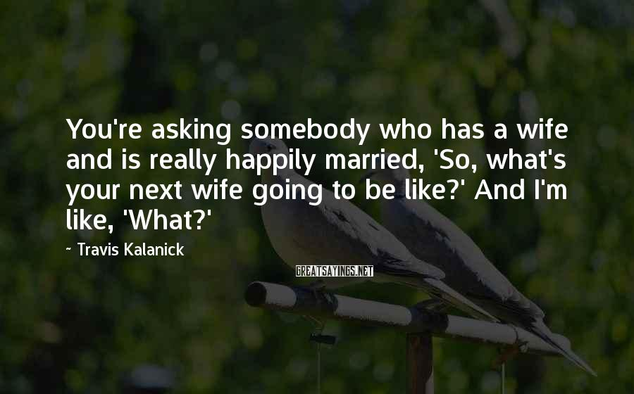 Travis Kalanick Sayings: You're asking somebody who has a wife and is really happily married, 'So, what's your