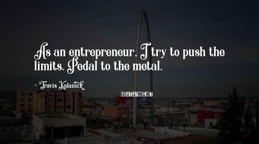 Travis Kalanick Sayings: As an entrepreneur, I try to push the limits. Pedal to the metal.