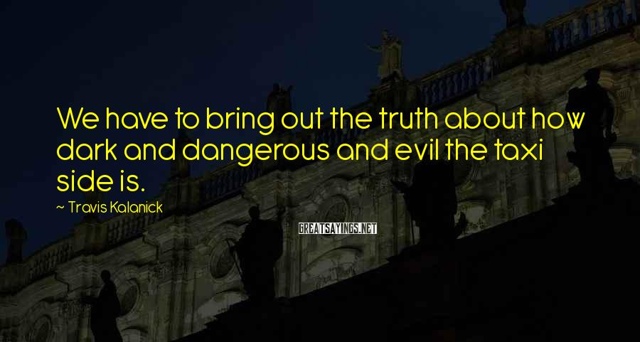 Travis Kalanick Sayings: We have to bring out the truth about how dark and dangerous and evil the
