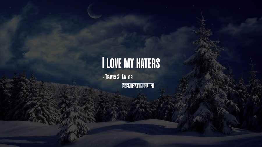 Travis S. Taylor Sayings: I love my haters