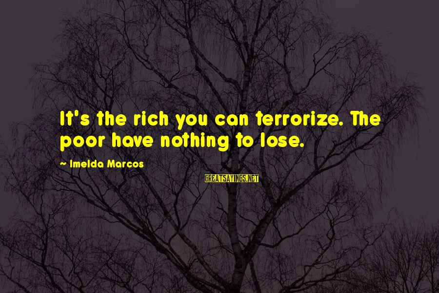 Treacled Sayings By Imelda Marcos: It's the rich you can terrorize. The poor have nothing to lose.