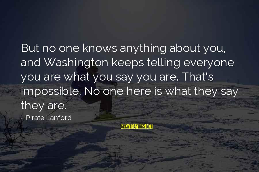 Treacled Sayings By Pirate Lanford: But no one knows anything about you, and Washington keeps telling everyone you are what