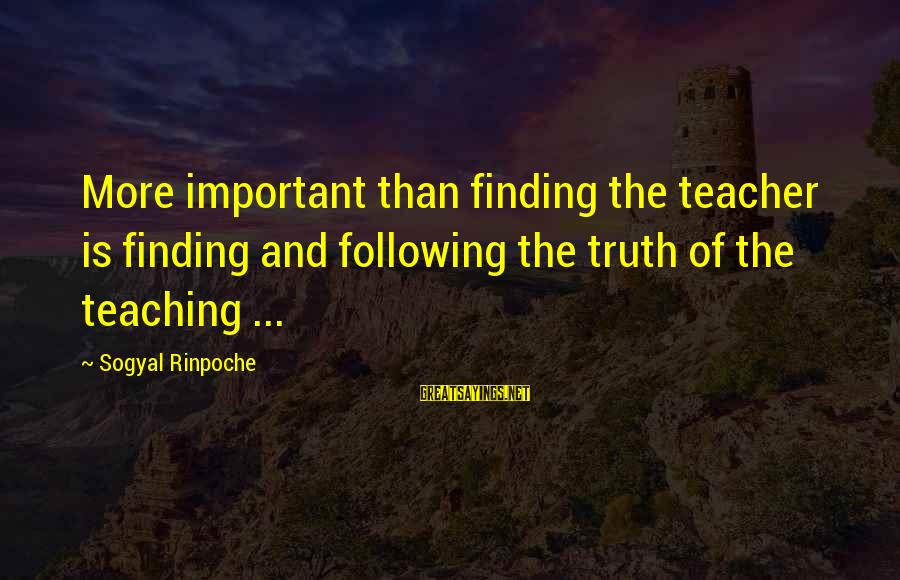 Treacled Sayings By Sogyal Rinpoche: More important than finding the teacher is finding and following the truth of the teaching