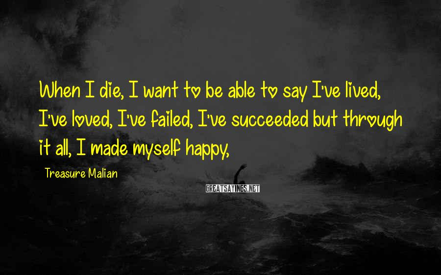 Treasure Malian Sayings: When I die, I want to be able to say I've lived, I've loved, I've