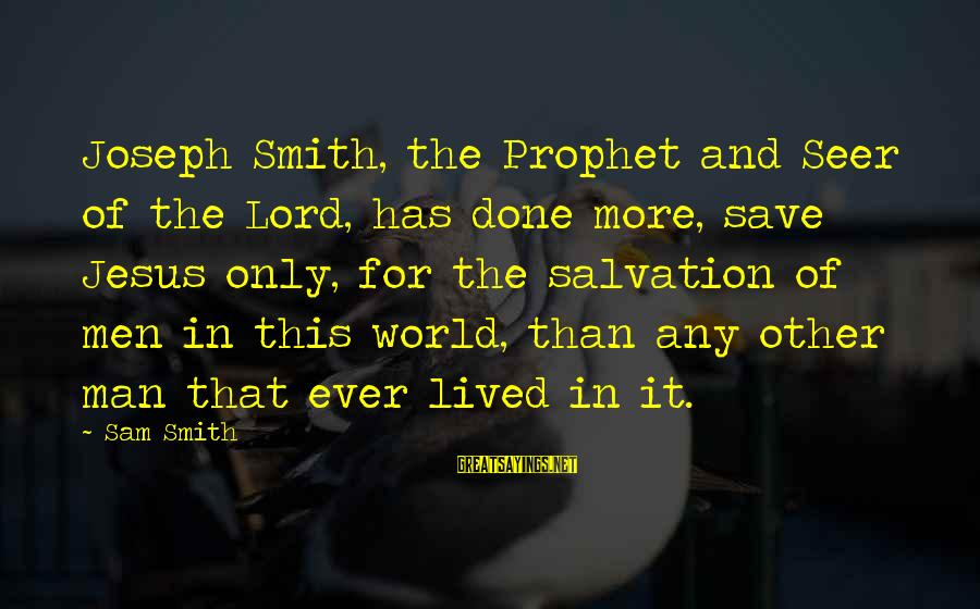 Treasure Planet Ben Sayings By Sam Smith: Joseph Smith, the Prophet and Seer of the Lord, has done more, save Jesus only,