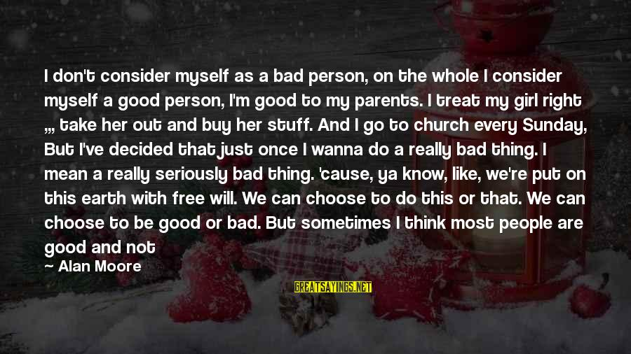Treat You Well Sayings By Alan Moore: I don't consider myself as a bad person, on the whole I consider myself a