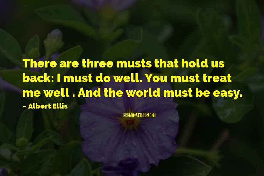 Treat You Well Sayings By Albert Ellis: There are three musts that hold us back: I must do well. You must treat