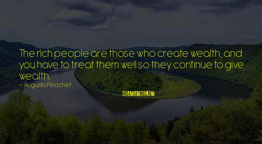 Treat You Well Sayings By Augusto Pinochet: The rich people are those who create wealth, and you have to treat them well