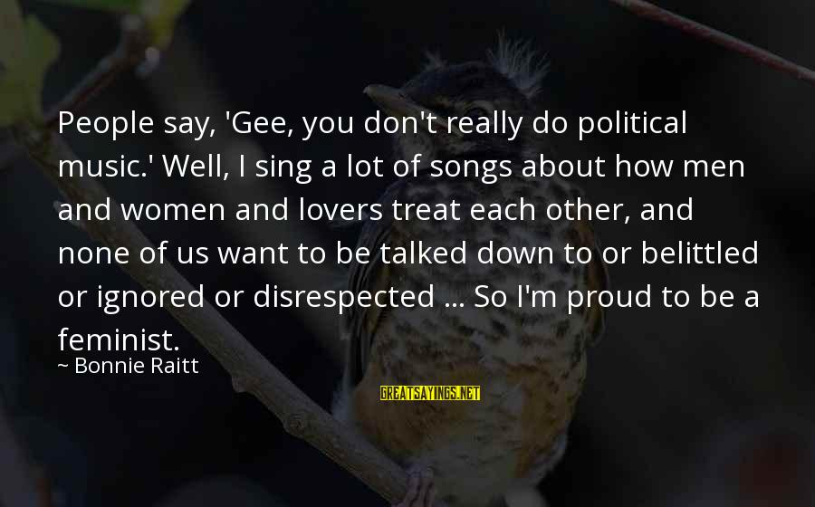 Treat You Well Sayings By Bonnie Raitt: People say, 'Gee, you don't really do political music.' Well, I sing a lot of