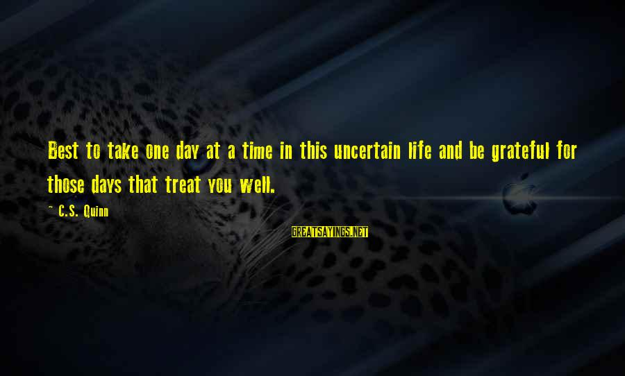 Treat You Well Sayings By C.S. Quinn: Best to take one day at a time in this uncertain life and be grateful