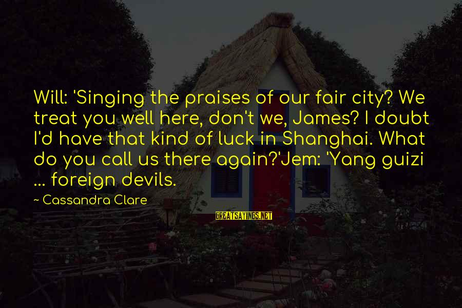 Treat You Well Sayings By Cassandra Clare: Will: 'Singing the praises of our fair city? We treat you well here, don't we,