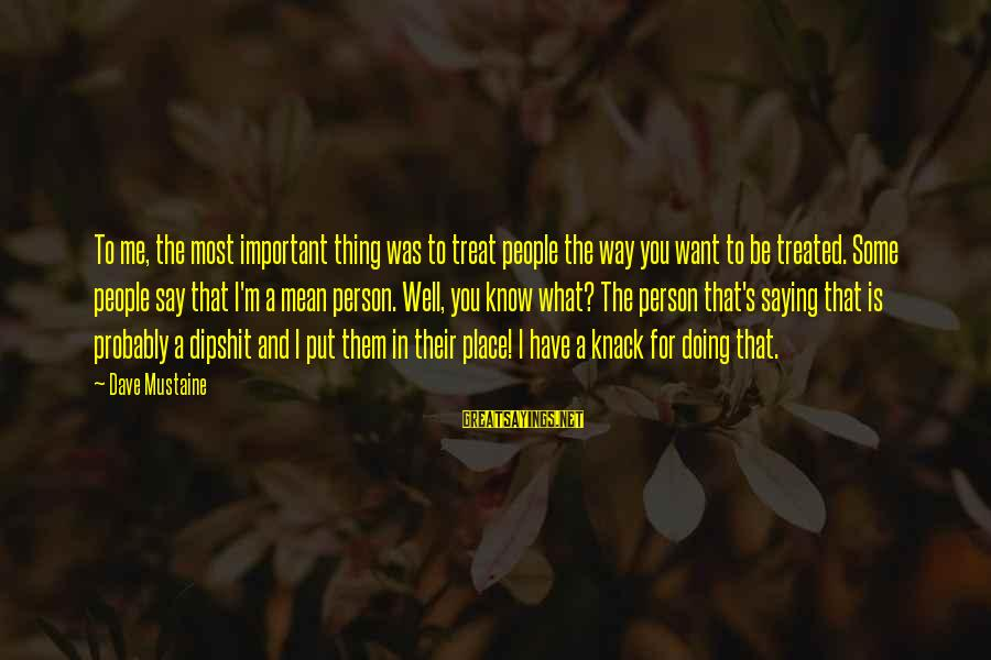 Treat You Well Sayings By Dave Mustaine: To me, the most important thing was to treat people the way you want to