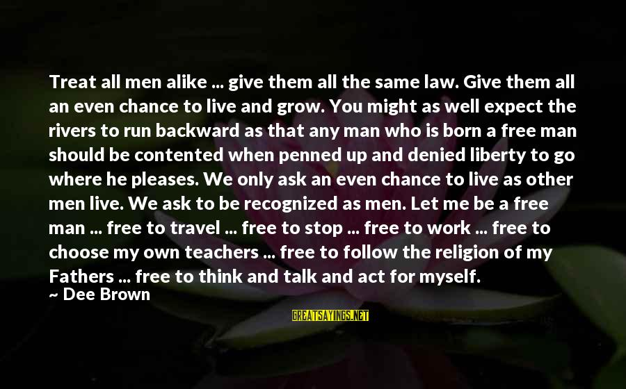 Treat You Well Sayings By Dee Brown: Treat all men alike ... give them all the same law. Give them all an