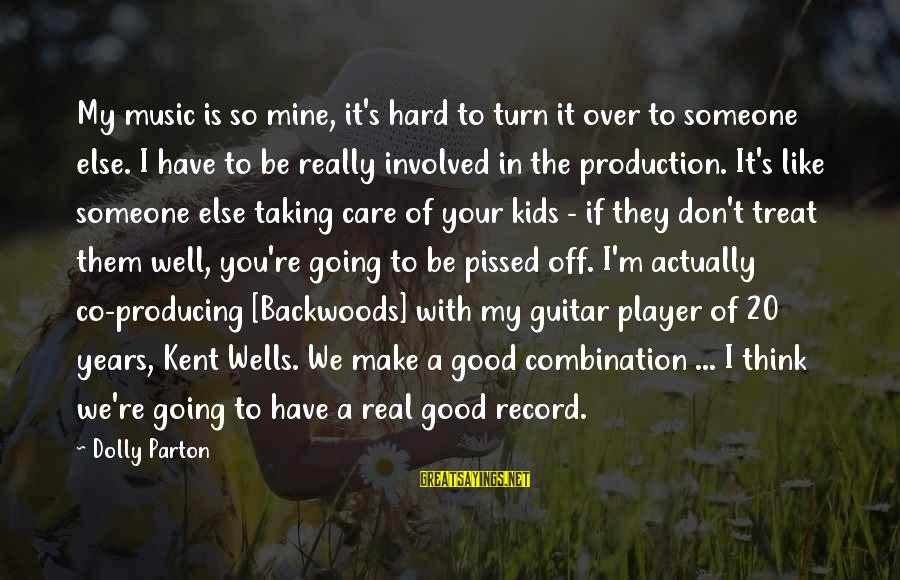 Treat You Well Sayings By Dolly Parton: My music is so mine, it's hard to turn it over to someone else. I