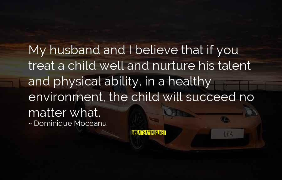 Treat You Well Sayings By Dominique Moceanu: My husband and I believe that if you treat a child well and nurture his