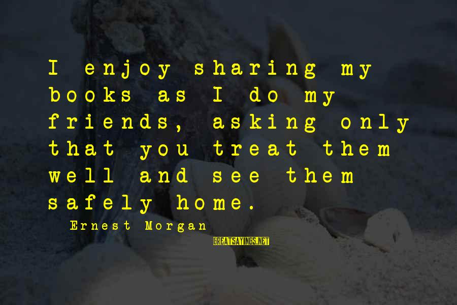 Treat You Well Sayings By Ernest Morgan: I enjoy sharing my books as I do my friends, asking only that you treat