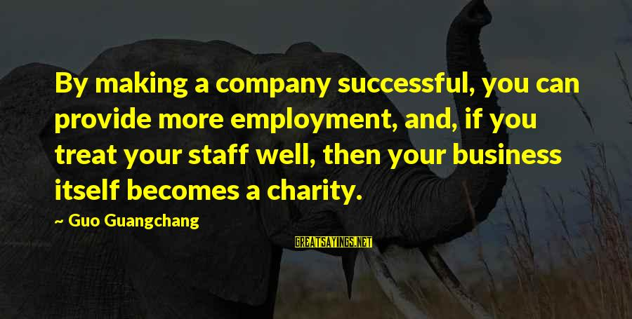 Treat You Well Sayings By Guo Guangchang: By making a company successful, you can provide more employment, and, if you treat your