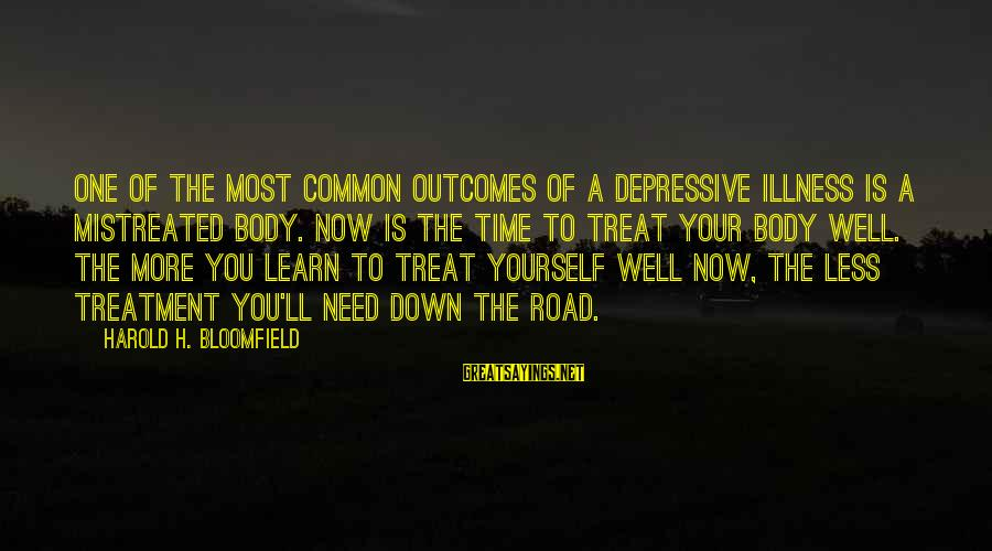 Treat You Well Sayings By Harold H. Bloomfield: One of the most common outcomes of a depressive illness is a mistreated body. Now