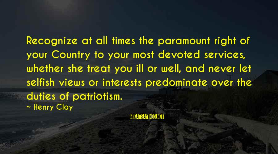 Treat You Well Sayings By Henry Clay: Recognize at all times the paramount right of your Country to your most devoted services,