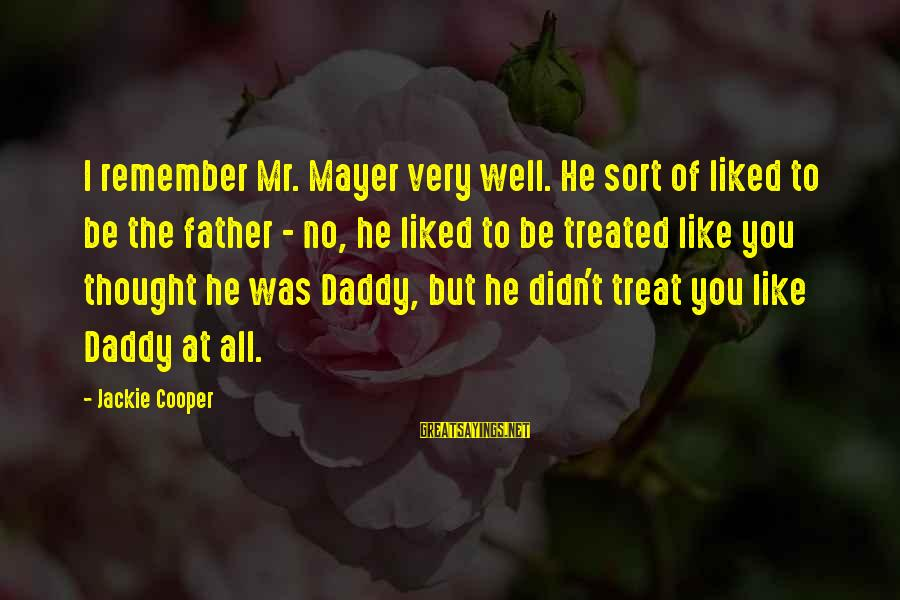Treat You Well Sayings By Jackie Cooper: I remember Mr. Mayer very well. He sort of liked to be the father -