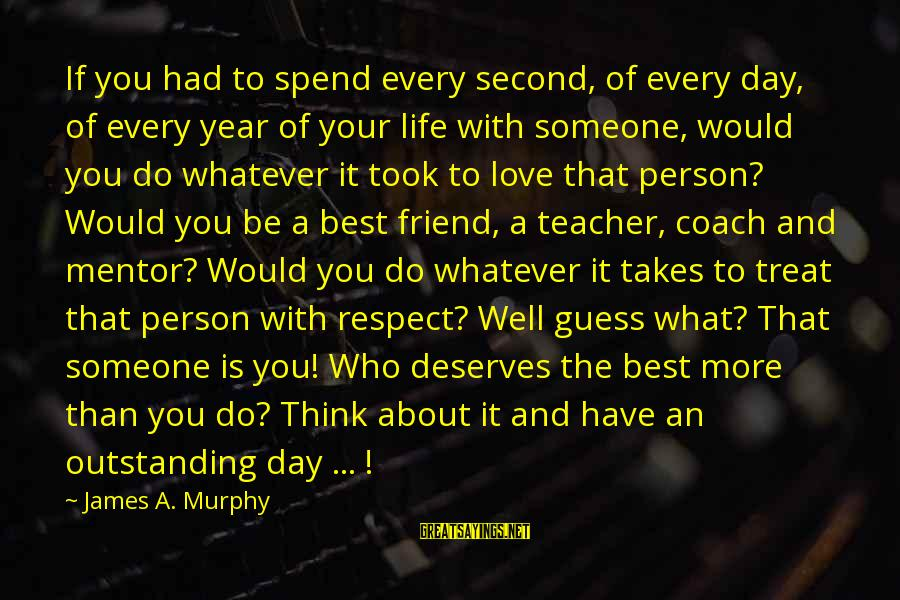 Treat You Well Sayings By James A. Murphy: If you had to spend every second, of every day, of every year of your