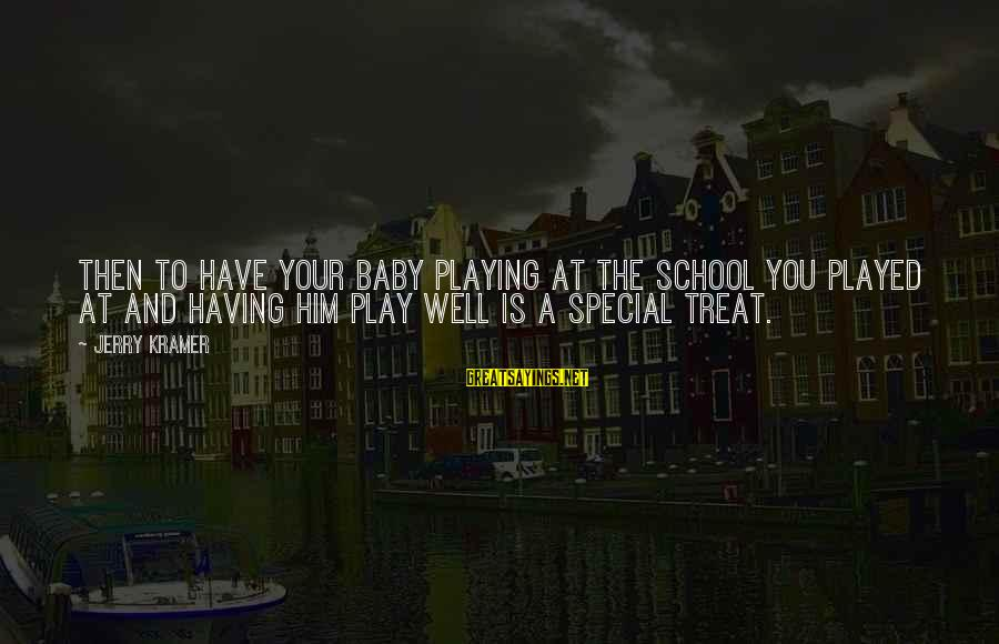 Treat You Well Sayings By Jerry Kramer: Then to have your baby playing at the school you played at and having him