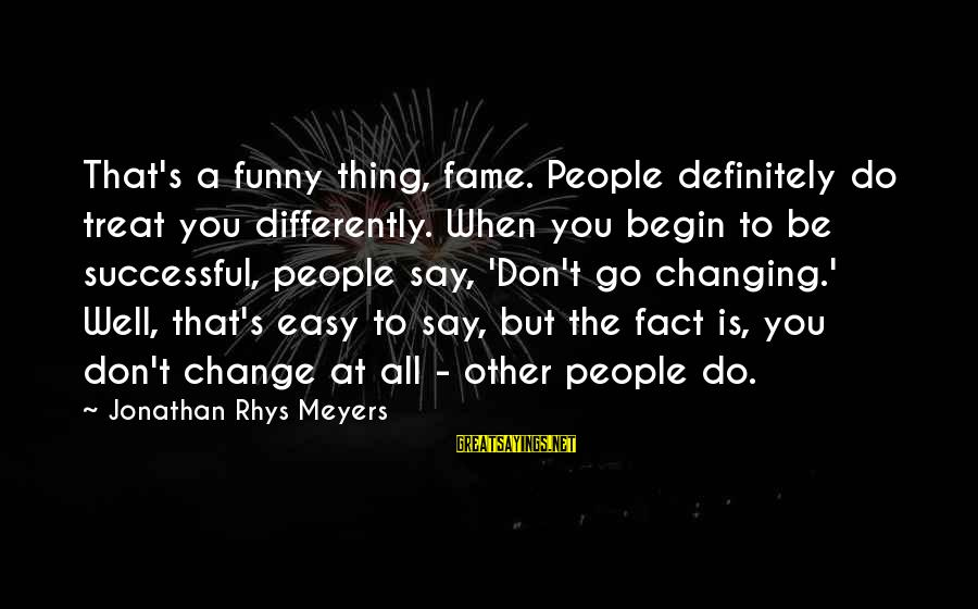 Treat You Well Sayings By Jonathan Rhys Meyers: That's a funny thing, fame. People definitely do treat you differently. When you begin to