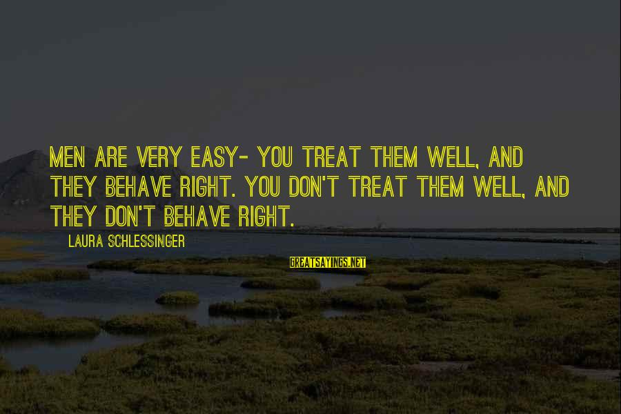 Treat You Well Sayings By Laura Schlessinger: Men are very easy- You treat them well, and they behave right. You don't treat