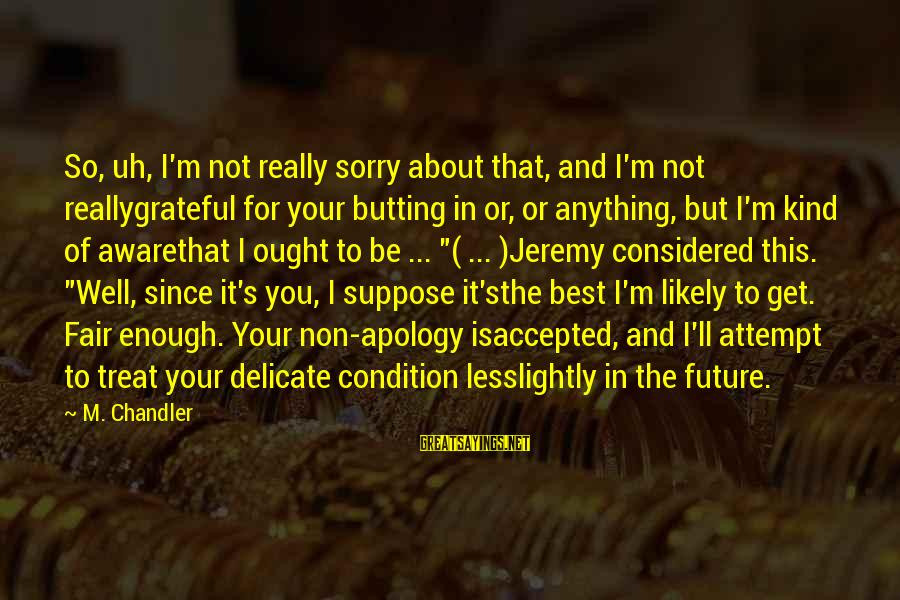 Treat You Well Sayings By M. Chandler: So, uh, I'm not really sorry about that, and I'm not reallygrateful for your butting