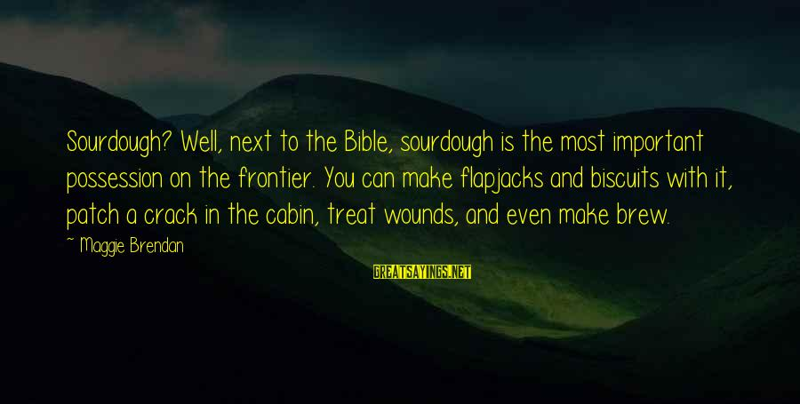 Treat You Well Sayings By Maggie Brendan: Sourdough? Well, next to the Bible, sourdough is the most important possession on the frontier.