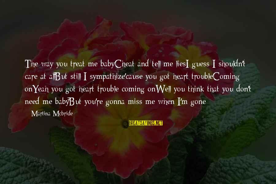 Treat You Well Sayings By Martina Mcbride: The way you treat me babyCheat and tell me liesI guess I shouldn't care at
