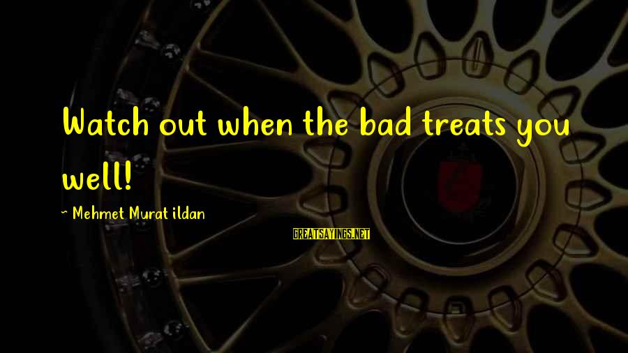 Treat You Well Sayings By Mehmet Murat Ildan: Watch out when the bad treats you well!