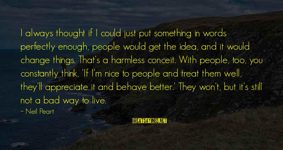 Treat You Well Sayings By Neil Peart: I always thought if I could just put something in words perfectly enough, people would