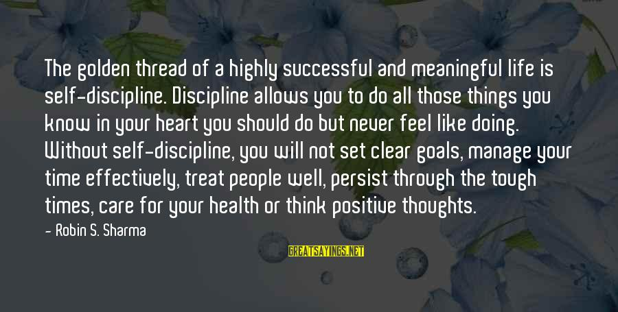 Treat You Well Sayings By Robin S. Sharma: The golden thread of a highly successful and meaningful life is self-discipline. Discipline allows you