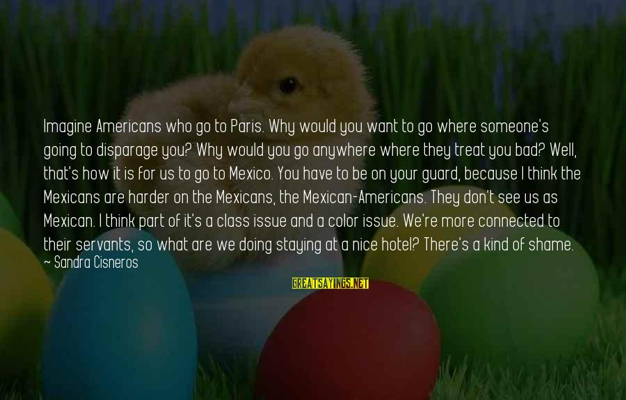 Treat You Well Sayings By Sandra Cisneros: Imagine Americans who go to Paris. Why would you want to go where someone's going