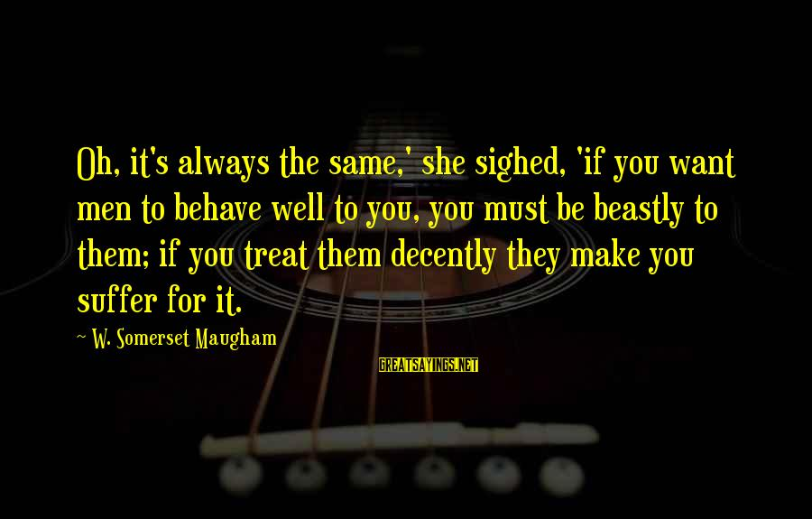 Treat You Well Sayings By W. Somerset Maugham: Oh, it's always the same,' she sighed, 'if you want men to behave well to