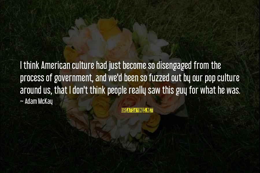 Tree And Relationship Sayings By Adam McKay: I think American culture had just become so disengaged from the process of government, and