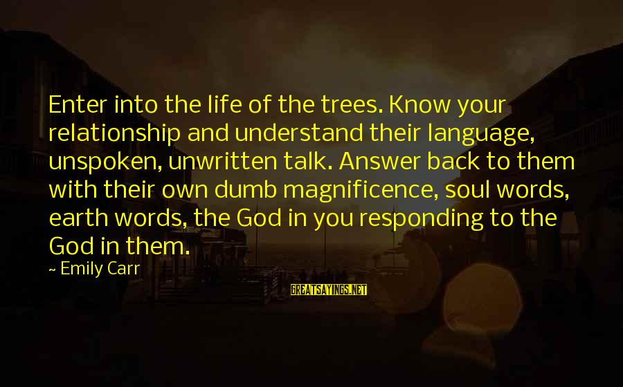 Tree And Relationship Sayings By Emily Carr: Enter into the life of the trees. Know your relationship and understand their language, unspoken,
