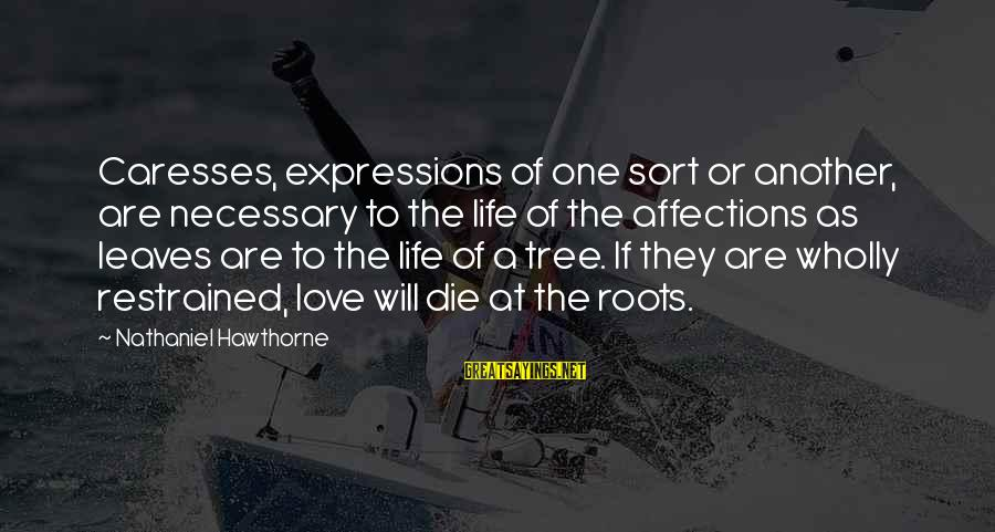 Tree And Relationship Sayings By Nathaniel Hawthorne: Caresses, expressions of one sort or another, are necessary to the life of the affections