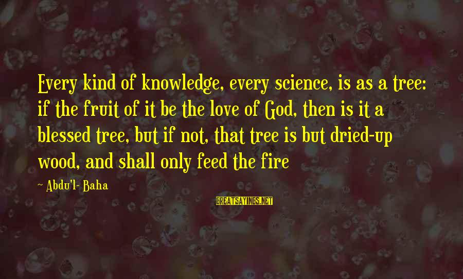 Tree Knowledge Sayings By Abdu'l- Baha: Every kind of knowledge, every science, is as a tree: if the fruit of it