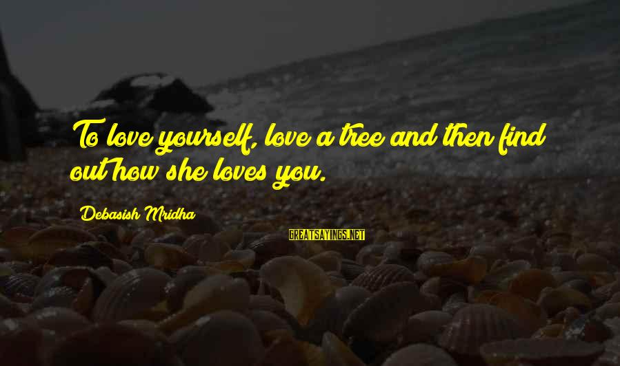 Tree Knowledge Sayings By Debasish Mridha: To love yourself, love a tree and then find out how she loves you.