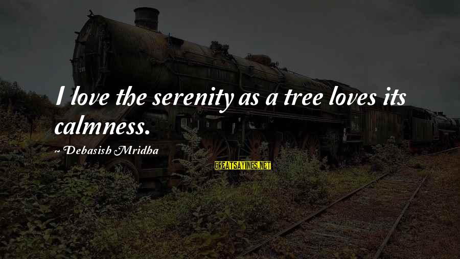 Tree Knowledge Sayings By Debasish Mridha: I love the serenity as a tree loves its calmness.