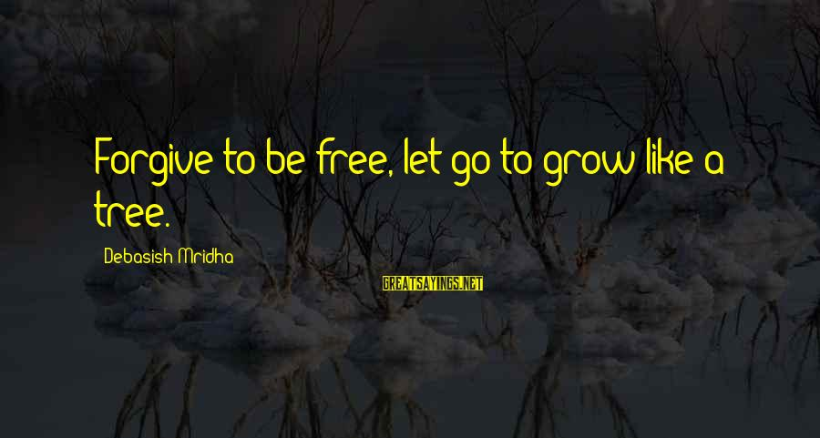 Tree Knowledge Sayings By Debasish Mridha: Forgive to be free, let go to grow like a tree.
