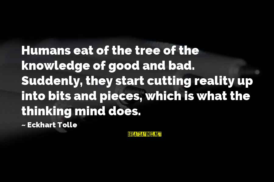 Tree Knowledge Sayings By Eckhart Tolle: Humans eat of the tree of the knowledge of good and bad. Suddenly, they start