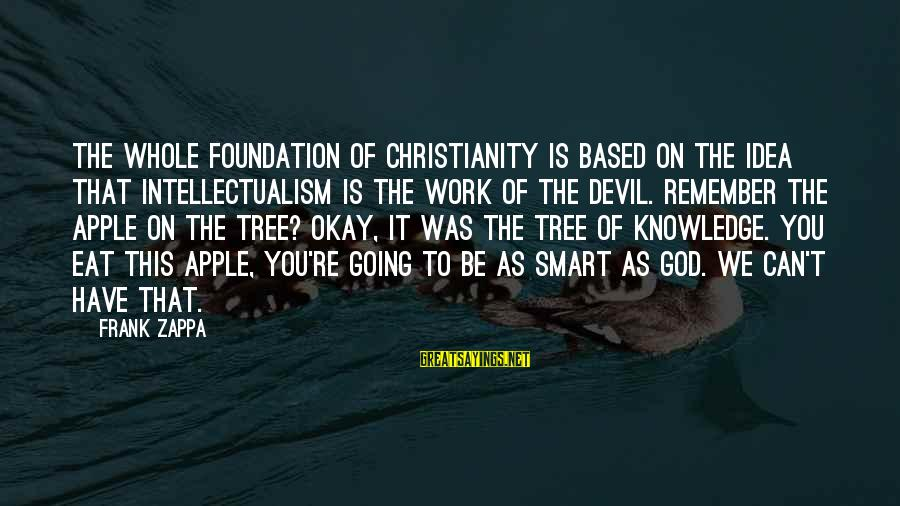 Tree Knowledge Sayings By Frank Zappa: The whole foundation of Christianity is based on the idea that intellectualism is the work