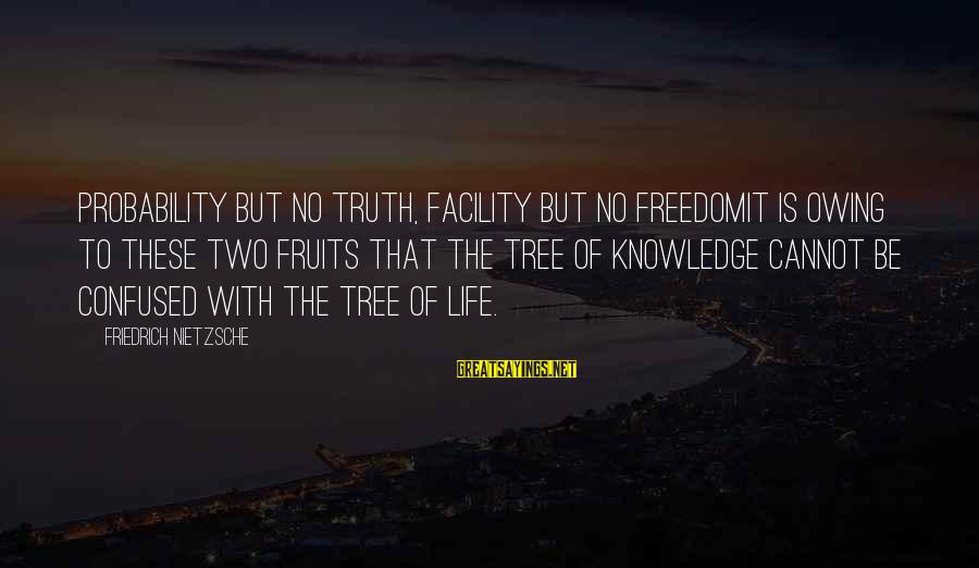 Tree Knowledge Sayings By Friedrich Nietzsche: Probability but no truth, facility but no freedomit is owing to these two fruits that
